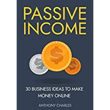 Passive Income: 30 Business Ideas to Make Money Online(Dropshipping, Affiliate Marketing, Commodities Trading, Photography, Amazon FBA, Shopify, Ebay Cryptocurrency Etc.) (English Edition)