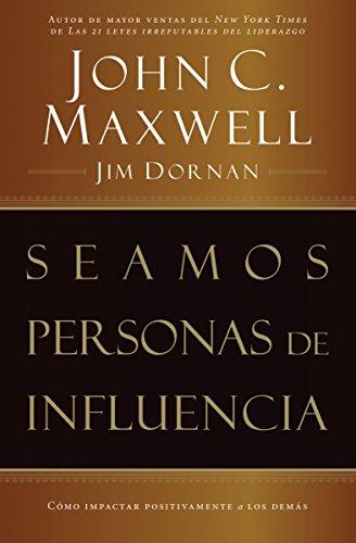 Seamos personas de influencia: Cómo impactar positivamente a los demás por John C. Maxwell