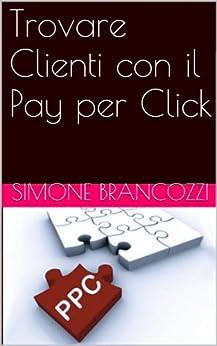 Trovare Clienti con il Pay per Click (Web marketing per imprenditori e professionisti Vol. 6) di [Brancozzi, Simone]