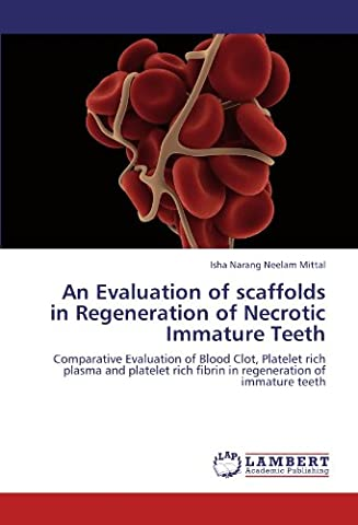 An Evaluation of scaffolds in Regeneration of Necrotic Immature Teeth: Comparative Evaluation of Blood Clot, Platelet rich plasma and platelet rich fibrin in regeneration of immature teeth