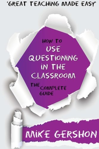 How to use Questioning in the Classroom: The Complete Guide: Volume 5 (How to.Great Classroom Teaching Series)