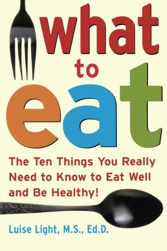 What to Eat: The Ten Things You Really Need to Know to Eat Well and Be Healthy