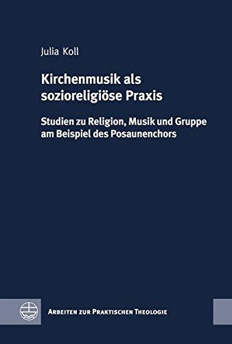 Kirchenmusik als sozioreligiöse Praxis: Studien zu Religion, Musik und Gruppe am Beispiel des Posaunenchors (Arbeiten zur Praktischen Theologie (APrTh), Band 63)