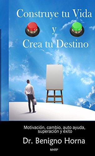 Construye tu Vida y Crea tu Destino: Motivación, cambio, auto ayuda, superación, éxito por Benigno Horna de la Cruz
