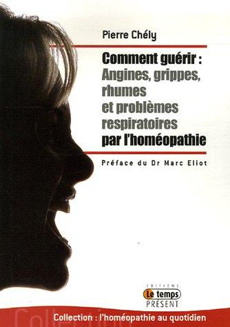 Comment guérir Angine, grippe, rhumes, problèmes respiratoires par l'homéopathie par Pierre Chély