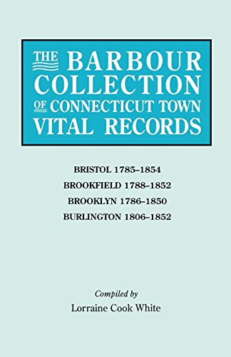 The Barbour Collection of Connecticut Town Vital Records. Volume 4: Bristol 1785-1854, Brookfield 1788-1852, Brooklyn 1786-1850, Burlington 1806-1852