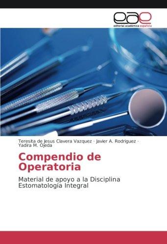 Compendio de Operatoria: Material de apoyo a la Disciplina Estomatología Integral por Teresita de Jesus Clavera Vazquez