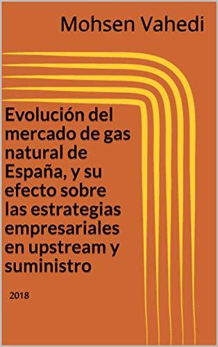 Evolución del mercado de gas natural de España, y su efecto sobre las estrategias empresariales en upstream y suministro: 2018