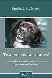 Trau nie einem Fremden!: Angstbedingtes Verhalten bei Hunden erkennen und beheben