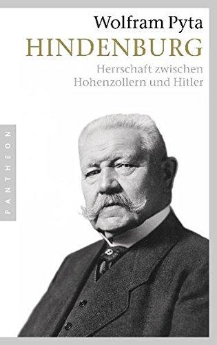 Hindenburg: Herrschaft zwischen Hohenzollern und Hitler