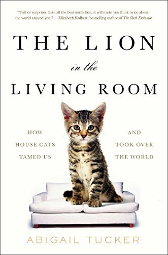 The Lion in the Living Room: How House Cats Tamed Us and Took Over the World by Abigail Tucker (2016-11-03)