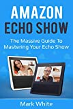 Amazon Echo Show: The Massive Guide To Mastering Your Echo Show (Echo Show Setup and Tips) (English Edition)