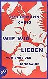 Wie wir lieben: Vom Ende der Monogamie - Friedemann Karig