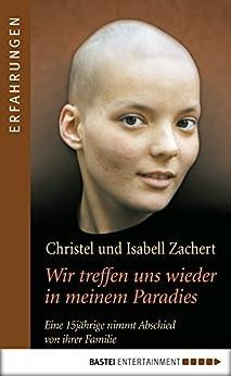 Wir treffen uns wieder in meinem Paradies: Eine 15jährige nimmt Abschied von ihrer Familie (Erfahrungen) von [Zachert, Christel, Zachert, Isabell]