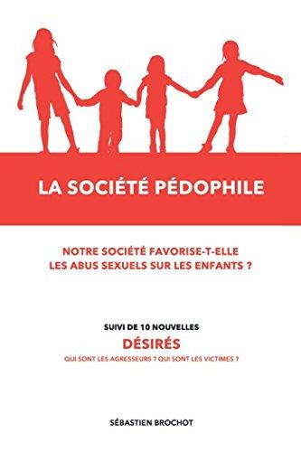 La société pédophile + 10 nouvelles: Notre société favorise-t-elle les abus sexuels sur les enfants ? par Sébastien Brochot