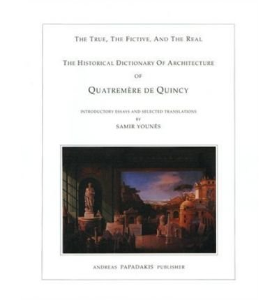 [(Quatrememere De Quincy's Historical Dictionary of Architecture: The True, the Fictive and the Real )] [Author: Samir Younes] [Jul-2006]