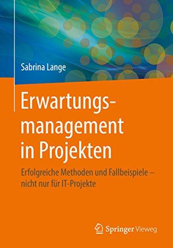 Erwartungsmanagement in Projekten: Erfolgreiche Methoden und Fallbeispiele - nicht nur für IT-Projekte
