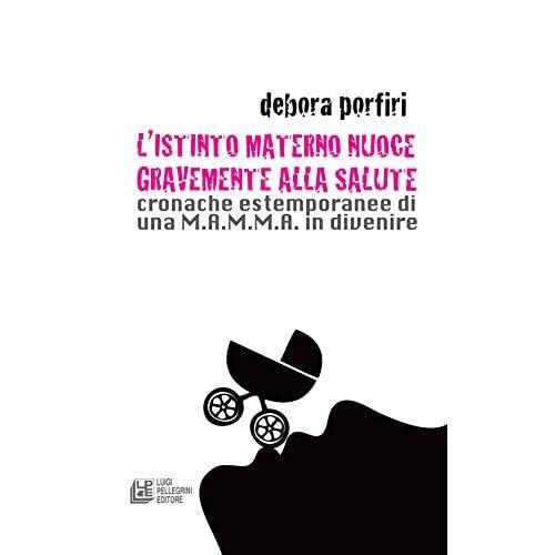 L'istinto Materno Nuoce Gravente Alla Salute. Cronache Estemporanee Di Una M.a.m.m.a. In Divenire