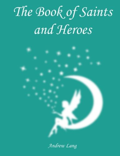 The Book of Saints and Heroes: Volume 24 (Andrew Lang's Fairy Books) por Andrew Lang