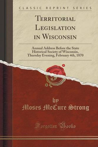 Territorial Legislation in Wisconsin: Annual Address Before the State Historical Society of Wisconsin, Thursday Evening, February 4th, 1870 (Classic Reprint)