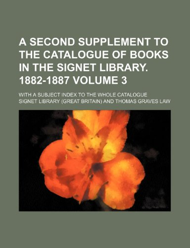A Second Supplement to the Catalogue of Books in the Signet Library. 1882-1887 Volume 3; With a Subject Index to the Whole Catalogue