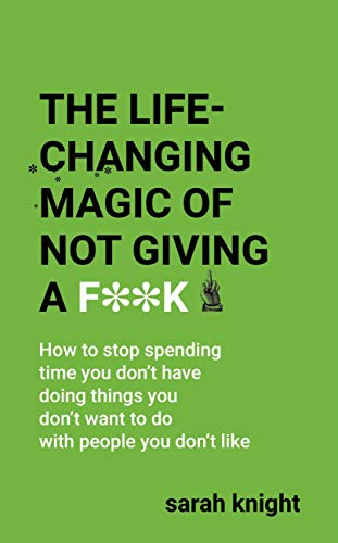 The Life-Changing Magic of Not Giving a F**k: How to stop spending time you don\'t have doing things you don\'t want to do with people you don\'t like (A No F*cks Given Guide)
