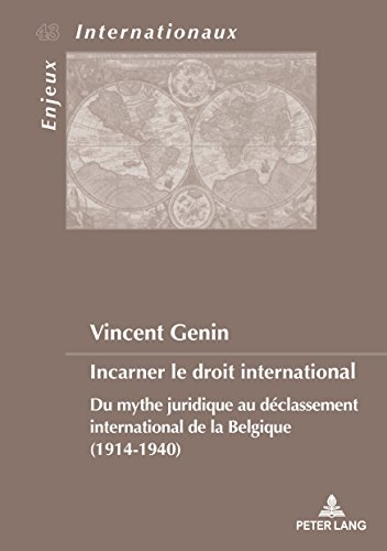 Incarner Le Droit International: Du Mythe Juridique Au Déclassement International De La Belgique 1914-1940