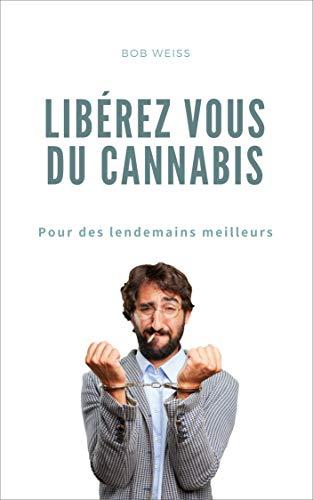 Libérez-vous du cannabis :  Pour des lendemains meilleurs par Bob Weiss