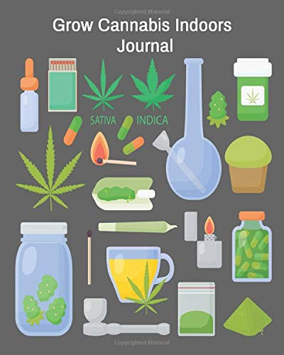 Grow Cannabis Indoors Journal: How To Grow Marijuana For Medicinal And Recreational Purposes