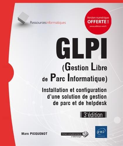 GLPI (Gestion Libre de Parc Informatique) - Installation et configuration d'une solution de gestion de parc et de helpdesk (3e dition)