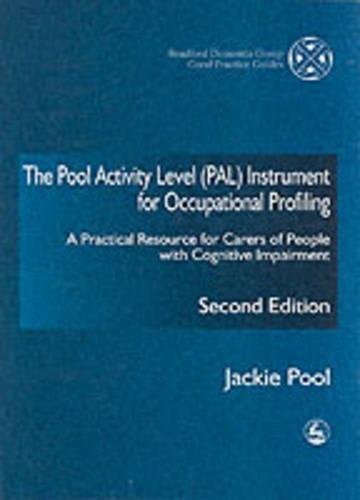 The Pool Activity Level (PAL) Instrument for Occupational Profiling: A Practical Resource for Carers of People with Cognitive Impairment Second ... of Bradford Dementia Good Practice Guides)