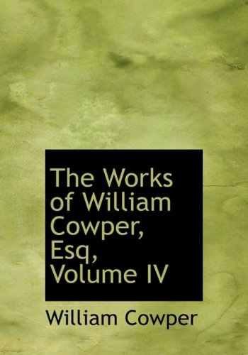 The Works of William Cowper, Esq, Volume IV