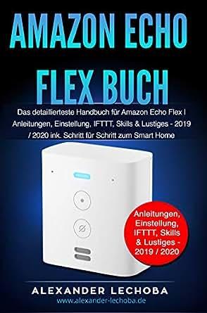 Amazon Echo Flex Buch: Das detaillierteste Handbuch für das Amazon Echo Flex | Anleitungen, Einstellung, IFTTT, Skills & Lustiges 2020