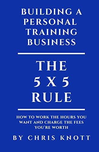Building A Personal Training Business: The 5 x 5 rule for working the hours you want and charging the fees you're worth