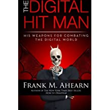 Frank M. Ahearn The Digital Hit Man His Weapons for Combating the Digital World: And creating online deception to protect your personal privacy.: Volume 1