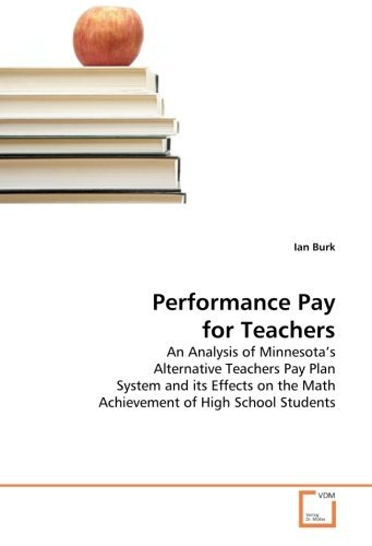 Performance Pay for Teachers: An Analysis of Minnesota's Alternative Teachers Pay Plan System and its Effects on the Math Achievement of High School Students by Ian Burk (2010-06-16) par Ian Burk