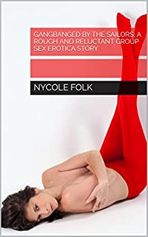 Gangbanged by the Sailors; A Rough and Reluctant Group Sex Erotica Story (English Edition) par [Folk, Nycole]