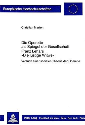 Die Operette als Spiegel der Gesellschaft- Franz Lehár's «Die Lustige Witwe»: Versuch einer sozialen Theorie der Operette (Europäische ... / Publications Universitaires Européennes)