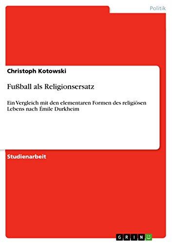 Fußball als Religionsersatz: Ein Vergleich mit den elementaren Formen des religiösen Lebens nach Émile Durkheim