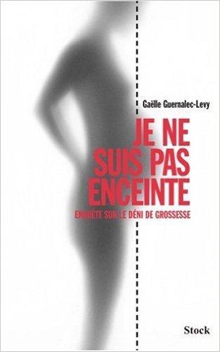 Je ne suis pas enceinte : Enquête sur le déni de grossesse de Gaëlle Guernalec-Levy ( 14 mars 2007 )
