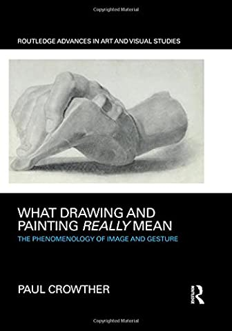 What Drawing and Painting Really Mean: The Phenomenology of Image and Gesture (Routledge Advances in Art and Visual