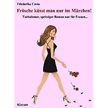 Frösche küsst man nur im Märchen! Turbulenter, spritziger Liebesroman nur für Frauen... (Friederike Costa Liebesroman 5)