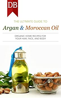 Ultimate Guide to Argan & Moroccan Oil: Organic Home Recipes for Your Hair, Face, and Body (English Edition) de [Dynamite Books]