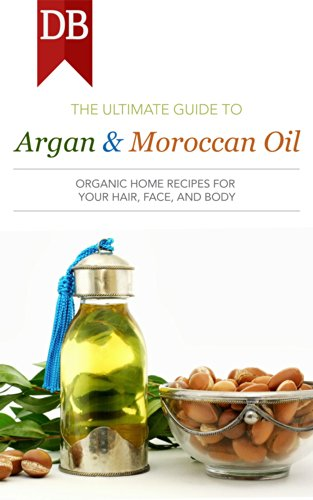 Ultimate Guide to Argan & Moroccan Oil: Organic Home Recipes for Your Hair, Face, and Body (English Edition) (The Face Body Oil Shop)