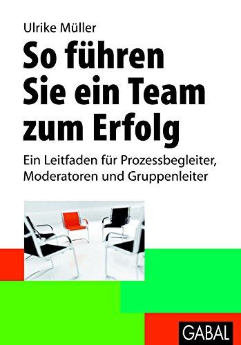 So führen Sie ein Team zum Erfolg: Ein Leitfaden für Prozessbegleiter, Moderatoren und Gruppenleiter (Whitebooks)