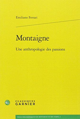 Montaigne: Une Anthropologie Des Passions (Essais Philosophiques Sur Montaigne Et Son Temps) par Emiliano Ferrari