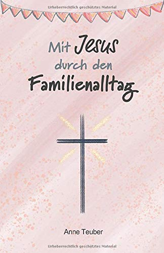Mit Jesus durch den Familienalltag: Dein praktischer Ratgeber, wie du Jesus in den Familienalltag integrierst