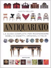 Antiquariato. la guida completa per riconoscere mobili e oggetti, originali e falsi. ediz. illustrata