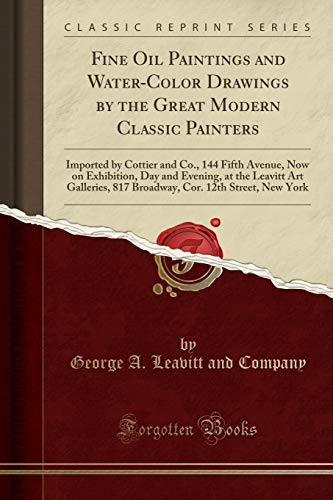 Fine Oil Paintings and Water-Color Drawings by the Great Modern Classic Painters: Imported by Cottier and Co., 144 Fifth Avenue, Now on Exhibition, ... Cor. 12th Street, New York (Classic Reprint)