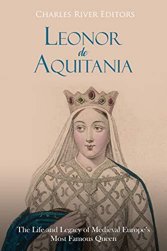 Leonor de Aquitania: La vida y legado de la más famosa reina de la Europa medieval por Charles River Editors